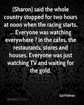 Gal Fridman - (Sharon) said the whole country stopped for two hours at noon when the racing starts, ... Everyone was watching everywhere ? in the cafes, the restaurants, stores and houses. Everyone was just watching TV and waiting for the gold.