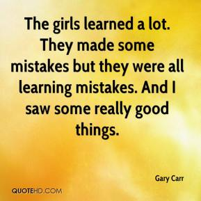 Gary Carr - The girls learned a lot. They made some mistakes but they were all learning mistakes. And I saw some really good things.