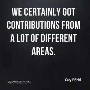 Gary Fifield - We certainly got contributions from a lot of different areas.