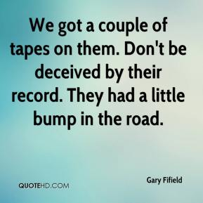 Gary Fifield - We got a couple of tapes on them. Don't be deceived by their record. They had a little bump in the road.
