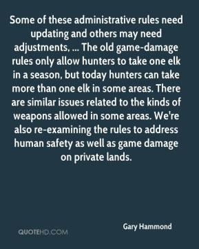 Gary Hammond - Some of these administrative rules need updating and others may need adjustments, ... The old game-damage rules only allow hunters to take one elk in a season, but today hunters can take more than one elk in some areas. There are similar issues related to the kinds of weapons allowed in some areas. We're also re-examining the rules to address human safety as well as game damage on private lands.