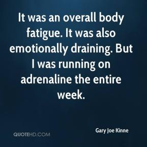 Gary Joe Kinne - It was an overall body fatigue. It was also emotionally draining. But I was running on adrenaline the entire week.
