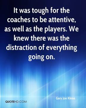Gary Joe Kinne - It was tough for the coaches to be attentive, as well as the players. We knew there was the distraction of everything going on.