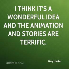 Gary Lineker - I think it's a wonderful idea and the animation and stories are terrific.