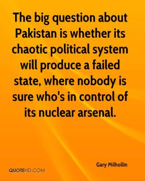 Gary Milhollin - The big question about Pakistan is whether its chaotic political system will produce a failed state, where nobody is sure who's in control of its nuclear arsenal.