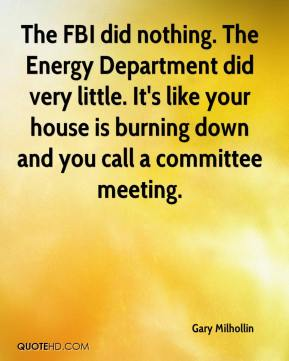 Gary Milhollin - The FBI did nothing. The Energy Department did very little. It's like your house is burning down and you call a committee meeting.