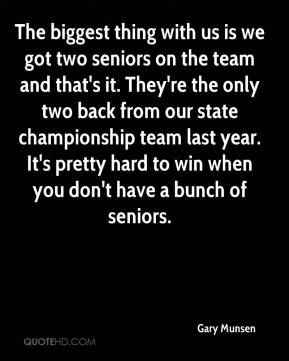 The biggest thing with us is we got two seniors on the team and that's it. They're the only two back from our state championship team last year. It's pretty hard to win when you don't have a bunch of seniors.