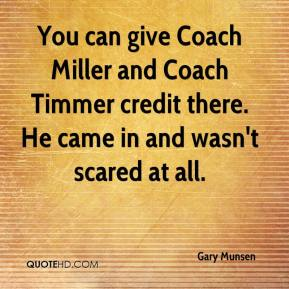 You can give Coach Miller and Coach Timmer credit there. He came in and wasn't scared at all.