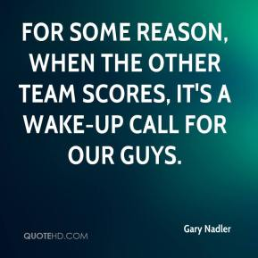 For some reason, when the other team scores, it's a wake-up call for our guys.