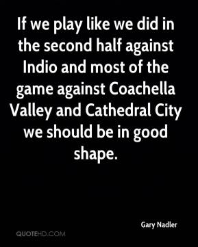 If we play like we did in the second half against Indio and most of the game against Coachella Valley and Cathedral City we should be in good shape.