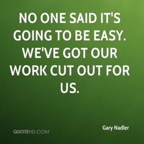 No one said it's going to be easy. We've got our work cut out for us.