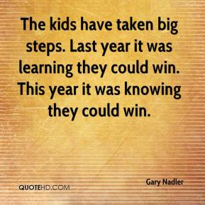 The kids have taken big steps. Last year it was learning they could win. This year it was knowing they could win.
