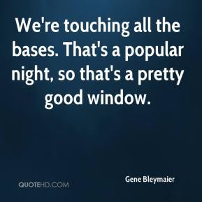 Gene Bleymaier - We're touching all the bases. That's a popular night, so that's a pretty good window.