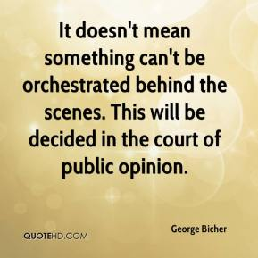 George Bicher - It doesn't mean something can't be orchestrated behind the scenes. This will be decided in the court of public opinion.