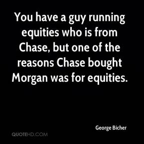 George Bicher - You have a guy running equities who is from Chase, but one of the reasons Chase bought Morgan was for equities.