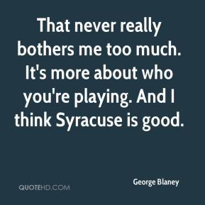 George Blaney - That never really bothers me too much. It's more about who you're playing. And I think Syracuse is good.