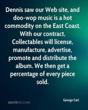 George Carl - Dennis saw our Web site, and doo-wop music is a hot commodity on the East Coast. With our contract, Collectables will license, manufacture, advertise, promote and distribute the album. We then get a percentage of every piece sold.
