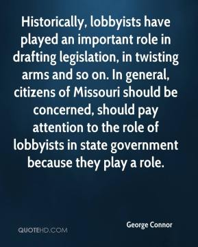 George Connor - Historically, lobbyists have played an important role in drafting legislation, in twisting arms and so on. In general, citizens of Missouri should be concerned, should pay attention to the role of lobbyists in state government because they play a role.