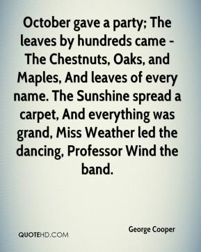 George Cooper - October gave a party; The leaves by hundreds came - The Chestnuts, Oaks, and Maples, And leaves of every name. The Sunshine spread a carpet, And everything was grand, Miss Weather led the dancing, Professor Wind the band.