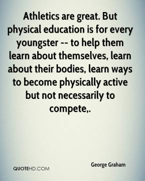 George Graham - Athletics are great. But physical education is for every youngster -- to help them learn about themselves, learn about their bodies, learn ways to become physically active but not necessarily to compete.