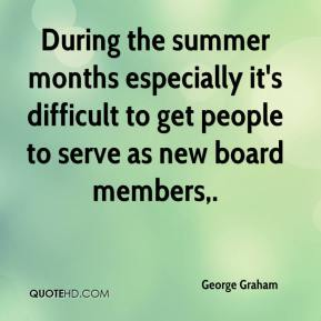 During the summer months especially it's difficult to get people to serve as new board members.