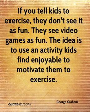 If you tell kids to exercise, they don't see it as fun. They see video games as fun. The idea is to use an activity kids find enjoyable to motivate them to exercise.