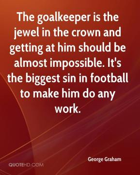 The goalkeeper is the jewel in the crown and getting at him should be almost impossible. It's the biggest sin in football to make him do any work.