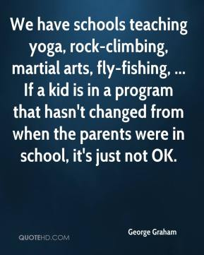 George Graham - We have schools teaching yoga, rock-climbing, martial arts, fly-fishing, ... If a kid is in a program that hasn't changed from when the parents were in school, it's just not OK.