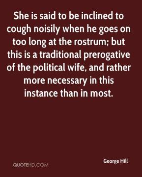 She is said to be inclined to cough noisily when he goes on too long at the rostrum; but this is a traditional prerogative of the political wife, and rather more necessary in this instance than in most.