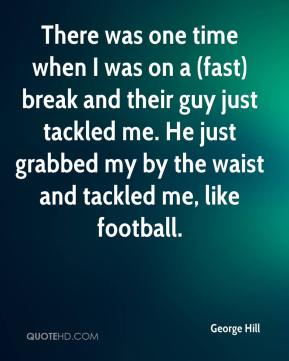 There was one time when I was on a (fast) break and their guy just tackled me. He just grabbed my by the waist and tackled me, like football.
