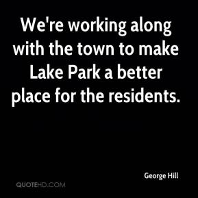 George Hill - We're working along with the town to make Lake Park a better place for the residents.