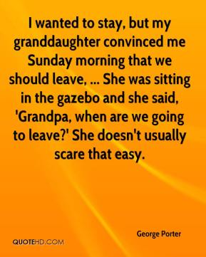 George Porter - I wanted to stay, but my granddaughter convinced me Sunday morning that we should leave, ... She was sitting in the gazebo and she said, 'Grandpa, when are we going to leave?' She doesn't usually scare that easy.