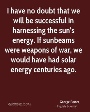 I have no doubt that we will be successful in harnessing the sun's energy. If sunbeams were weapons of war, we would have had solar energy centuries ago.