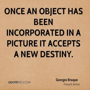 Georges Braque - Once an object has been incorporated in a picture it accepts a new destiny.
