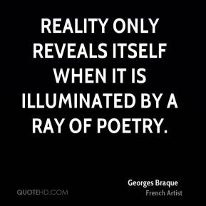 Georges Braque - Reality only reveals itself when it is illuminated by a ray of poetry.