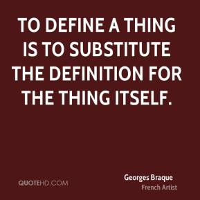 Georges Braque - To define a thing is to substitute the definition for the thing itself.