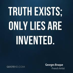Georges Braque - Truth exists; only lies are invented.