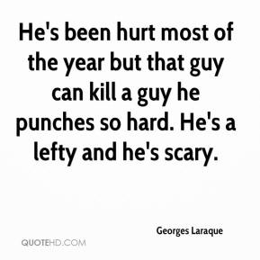 Georges Laraque - He's been hurt most of the year but that guy can kill a guy he punches so hard. He's a lefty and he's scary.