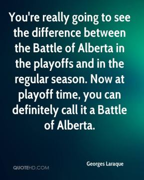 Georges Laraque - You're really going to see the difference between the Battle of Alberta in the playoffs and in the regular season. Now at playoff time, you can definitely call it a Battle of Alberta.