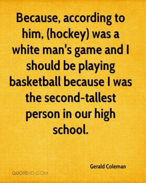 Because, according to him, (hockey) was a white man's game and I should be playing basketball because I was the second-tallest person in our high school.