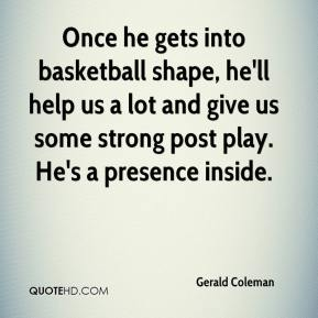 Gerald Coleman - Once he gets into basketball shape, he'll help us a lot and give us some strong post play. He's a presence inside.