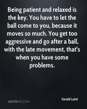 Gerald Laird - Being patient and relaxed is the key. You have to let the ball come to you, because it moves so much. You get too aggressive and go after a ball, with the late movement, that's when you have some problems.