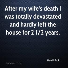 Gerald Pruitt - After my wife's death I was totally devastated and hardly left the house for 2 1/2 years.