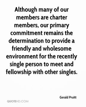 Gerald Pruitt - Although many of our members are charter members, our primary commitment remains the determination to provide a friendly and wholesome environment for the recently single person to meet and fellowship with other singles.