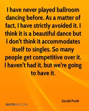 Gerald Pruitt - I have never played ballroom dancing before. As a matter of fact, I have strictly avoided it. I think it is a beautiful dance but I don't think it accommodates itself to singles. So many people get competitive over it. I haven't had it, but we're going to have it.