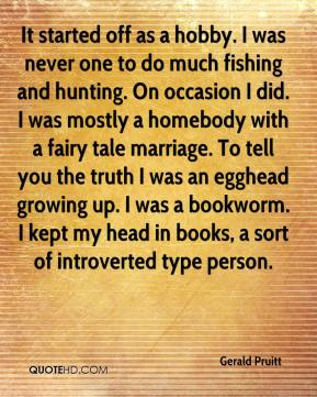 Gerald Pruitt - It started off as a hobby. I was never one to do much fishing and hunting. On occasion I did. I was mostly a homebody with a fairy tale marriage. To tell you the truth I was an egghead growing up. I was a bookworm. I kept my head in books, a sort of introverted type person.