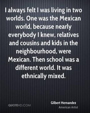 Gilbert Hernandez - I always felt I was living in two worlds. One was the Mexican world, because nearly everybody I knew, relatives and cousins and kids in the neighbourhood, were Mexican. Then school was a different world. It was ethnically mixed.