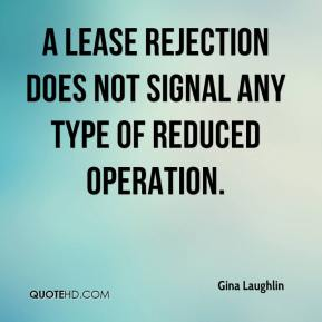 Gina Laughlin - A lease rejection does not signal any type of reduced operation.