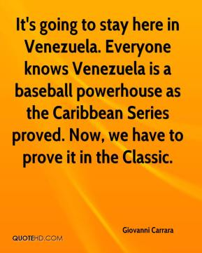 Giovanni Carrara - It's going to stay here in Venezuela. Everyone knows Venezuela is a baseball powerhouse as the Caribbean Series proved. Now, we have to prove it in the Classic.