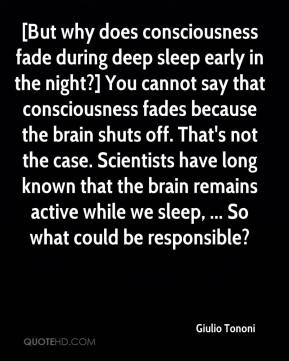 Giulio Tononi - [But why does consciousness fade during deep sleep early in the night?] You cannot say that consciousness fades because the brain shuts off. That's not the case. Scientists have long known that the brain remains active while we sleep, ... So what could be responsible?